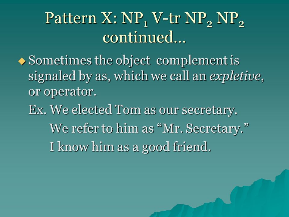 Pattern X: NP 1 V-tr NP 2 NP 2 continued… Sometimes the object complement is signaled by as, which we call an expletive, or operator. Sometimes the ob