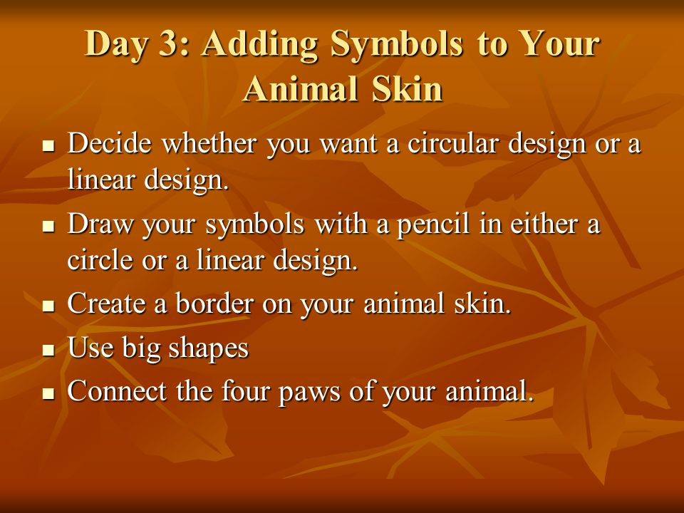 Day 3: Adding Symbols to Your Animal Skin Decide whether you want a circular design or a linear design.