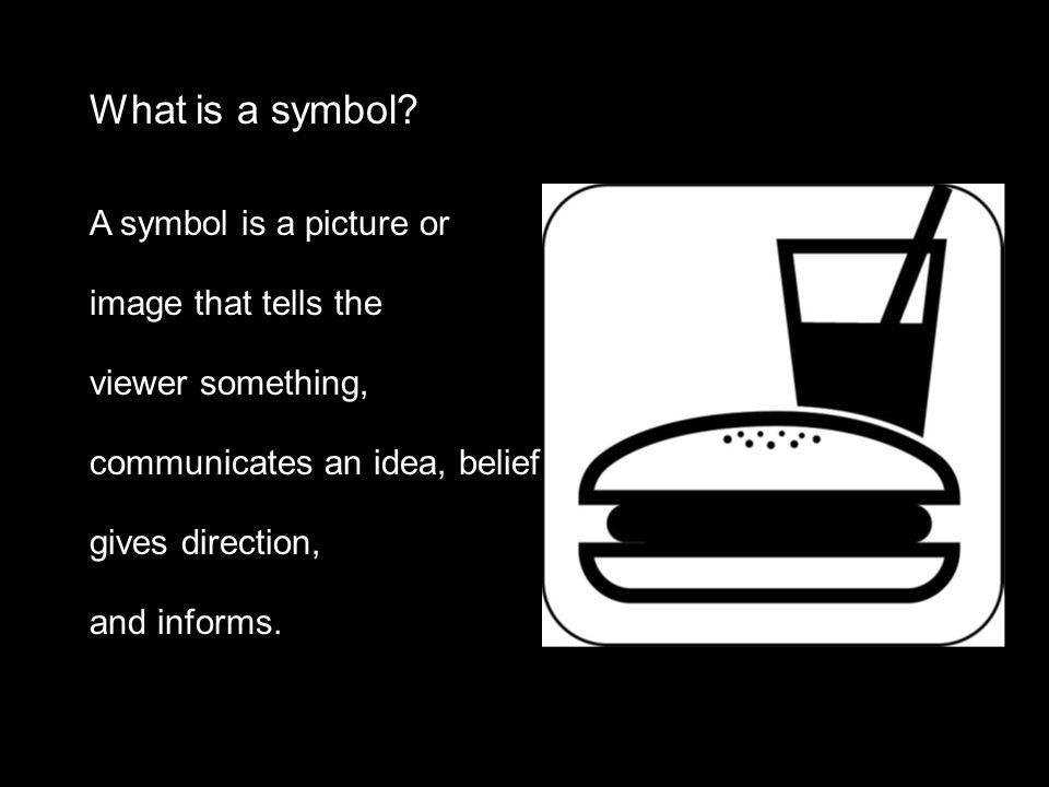 What is a symbol? A symbol is a picture or image that tells the viewer something, communicates an idea, belief, gives direction, and informs.