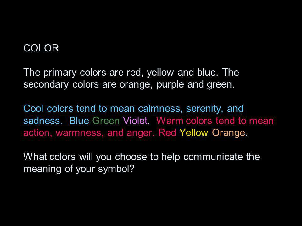 COLOR The primary colors are red, yellow and blue. The secondary colors are orange, purple and green. Cool colors tend to mean calmness, serenity, and