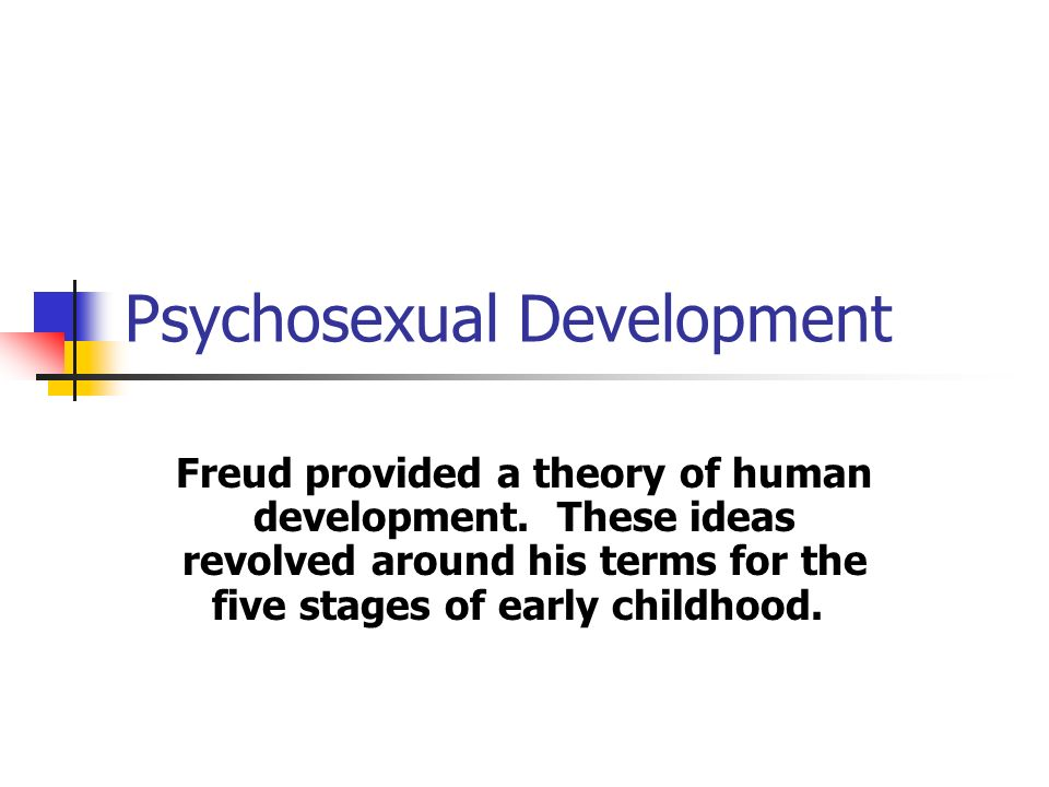 Psychosexual Development Freud provided a theory of human development. These ideas revolved around his terms for the five stages of early childhood.