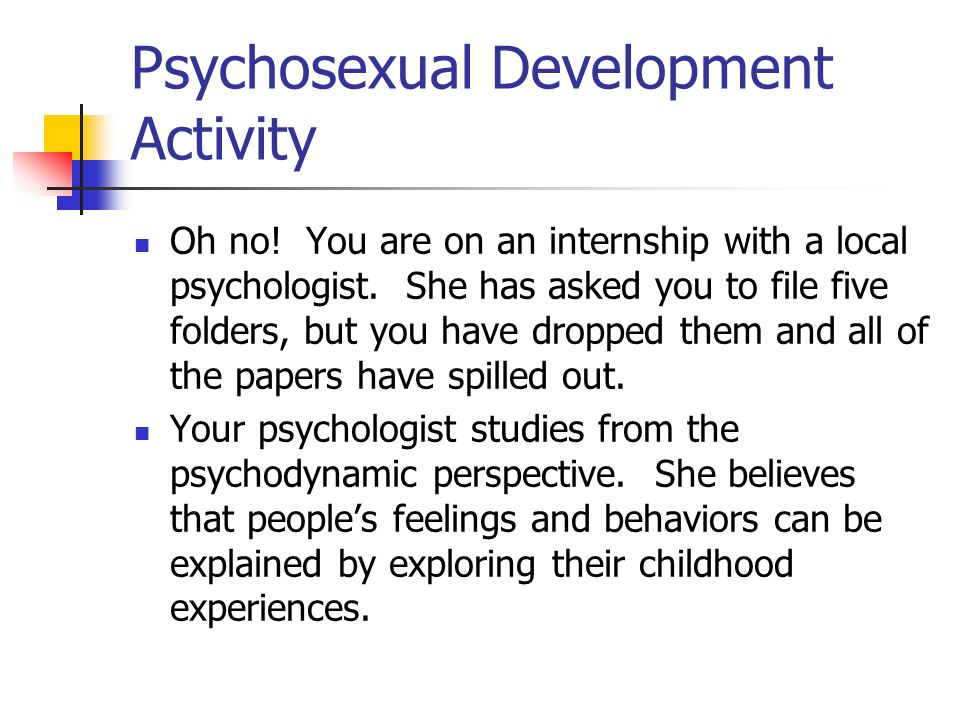 Psychosexual Development Activity Oh no! You are on an internship with a local psychologist. She has asked you to file five folders, but you have drop