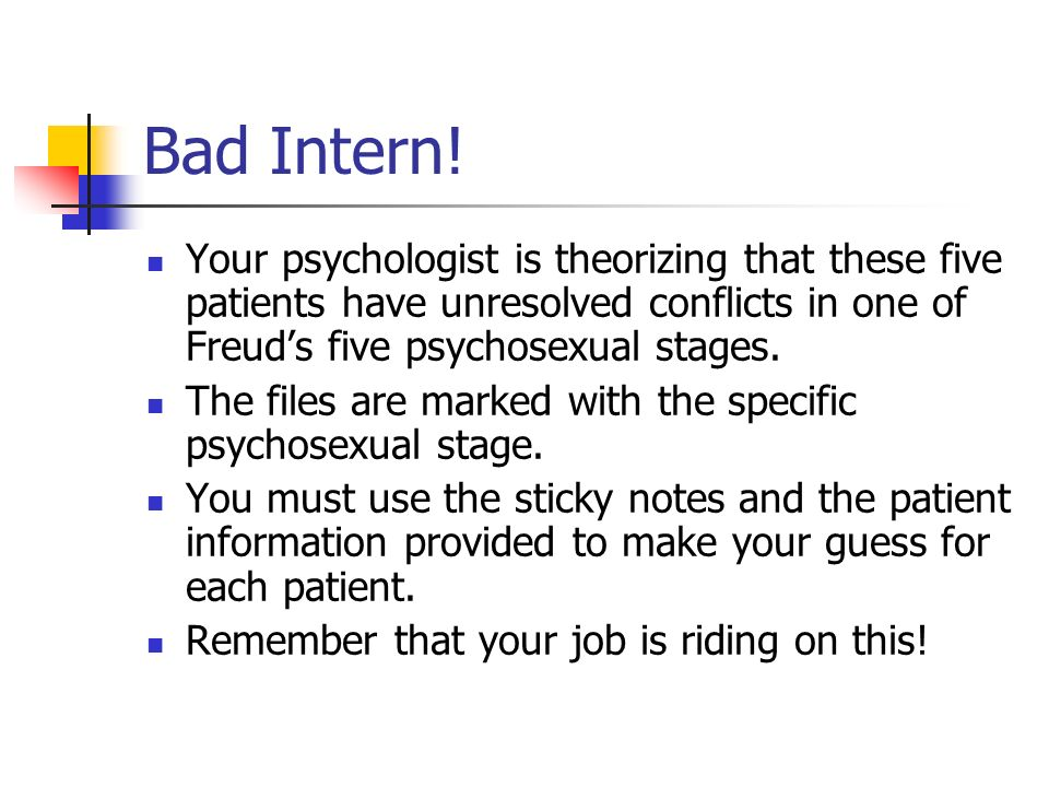Bad Intern! Your psychologist is theorizing that these five patients have unresolved conflicts in one of Freuds five psychosexual stages. The files ar
