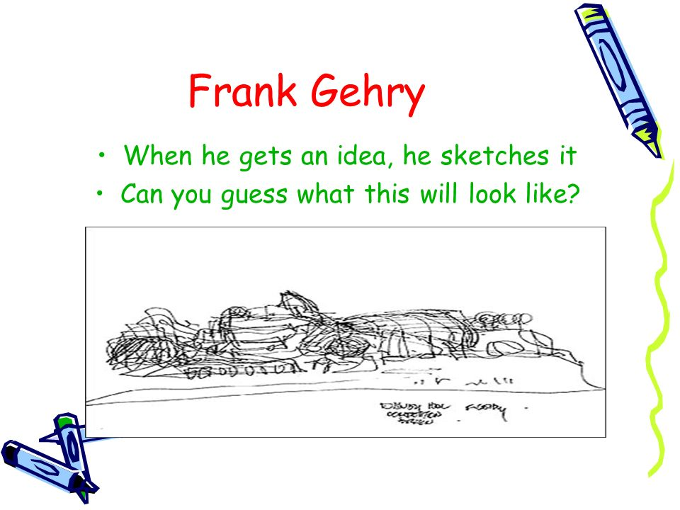 Frank Gehry When he gets an idea, he sketches it Can you guess what this will look like?