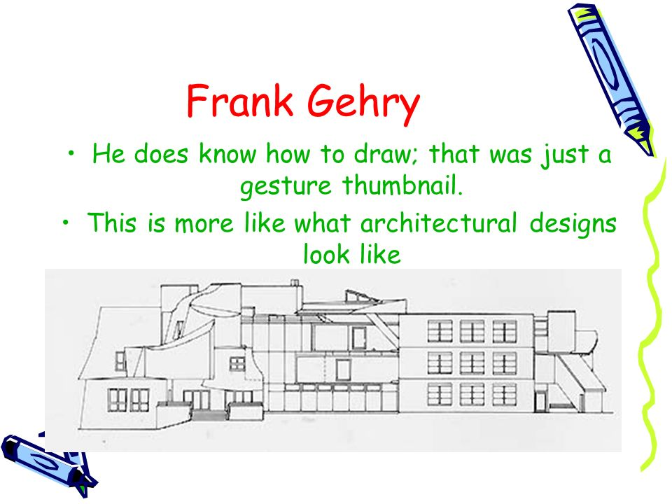 Frank Gehry He does know how to draw; that was just a gesture thumbnail. This is more like what architectural designs look like