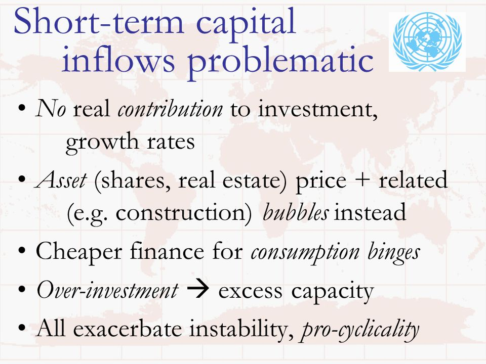 Short-term capital inflows problematic No real contribution to investment, growth rates Asset (shares, real estate) price + related (e.g. construction