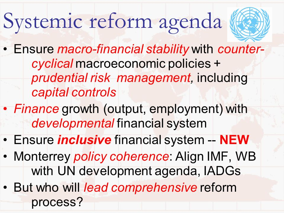 Systemic reform agenda Ensure macro-financial stability with counter- cyclical macroeconomic policies + prudential risk management, including capital controls Finance growth (output, employment) with developmental financial system Ensure inclusive financial system -- NEW Monterrey policy coherence: Align IMF, WB with UN development agenda, IADGs But who will lead comprehensive reform process