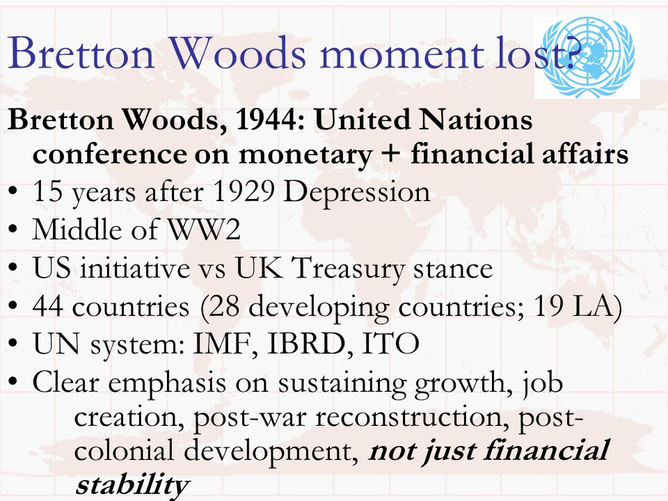 Bretton Woods moment lost? Bretton Woods, 1944: United Nations conference on monetary + financial affairs 15 years after 1929 Depression Middle of WW2