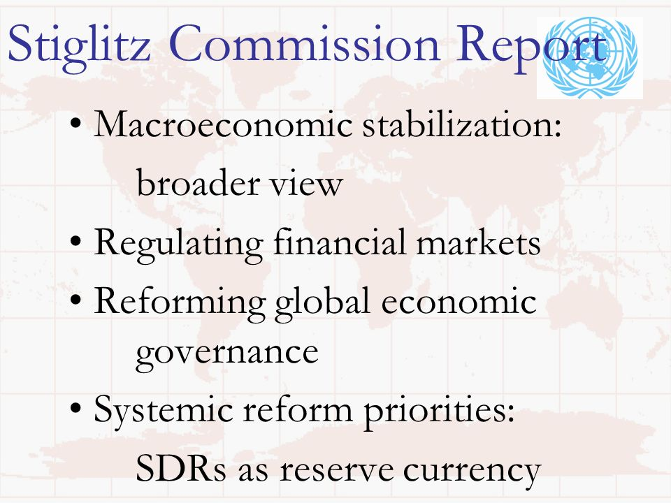 Stiglitz Commission Report Macroeconomic stabilization: broader view Regulating financial markets Reforming global economic governance Systemic reform priorities: SDRs as reserve currency