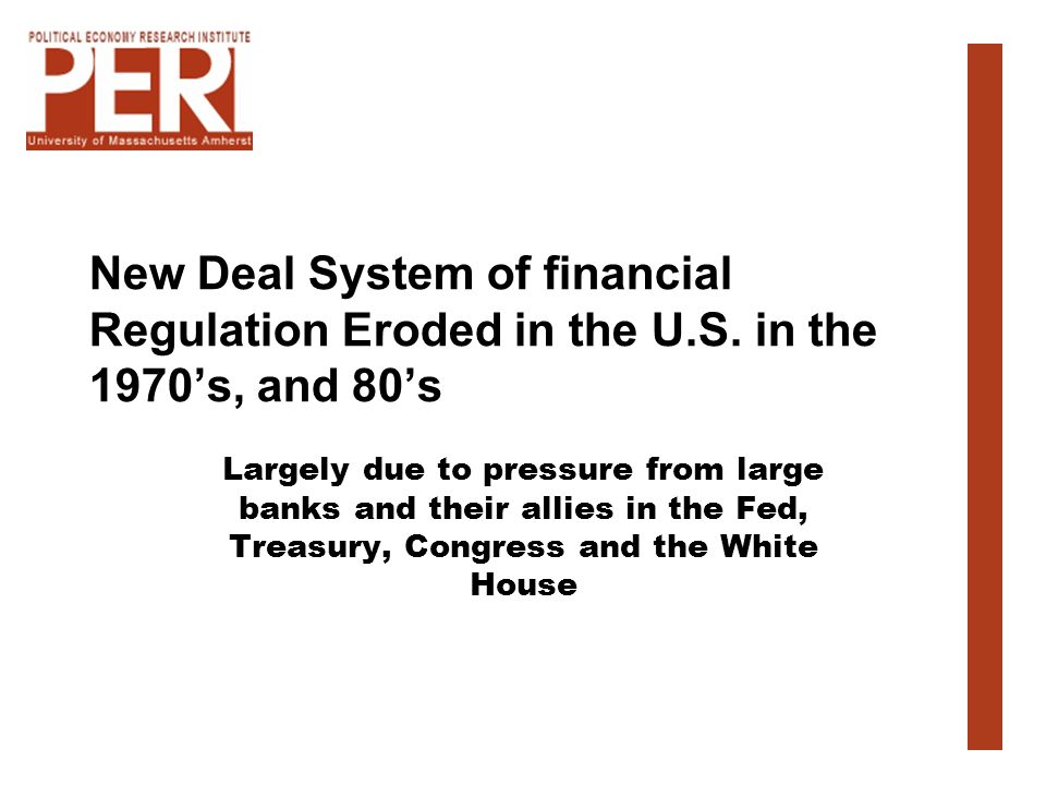 New Deal System of financial Regulation Eroded in the U.S. in the 1970s, and 80s Largely due to pressure from large banks and their allies in the Fed,