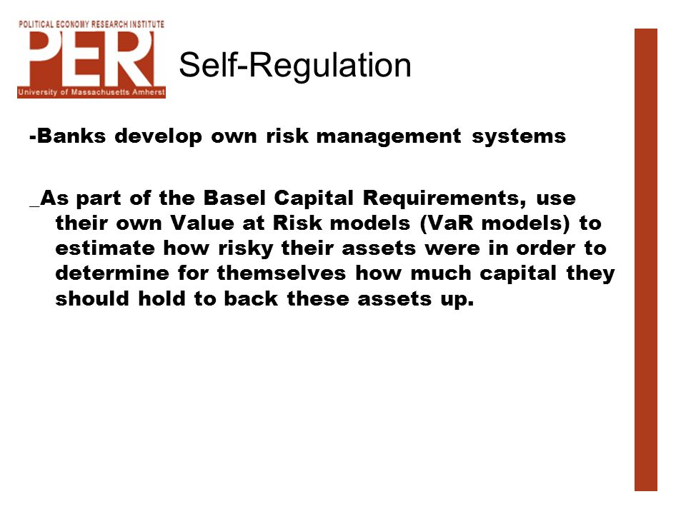 Self-Regulation -Banks develop own risk management systems _As part of the Basel Capital Requirements, use their own Value at Risk models (VaR models)