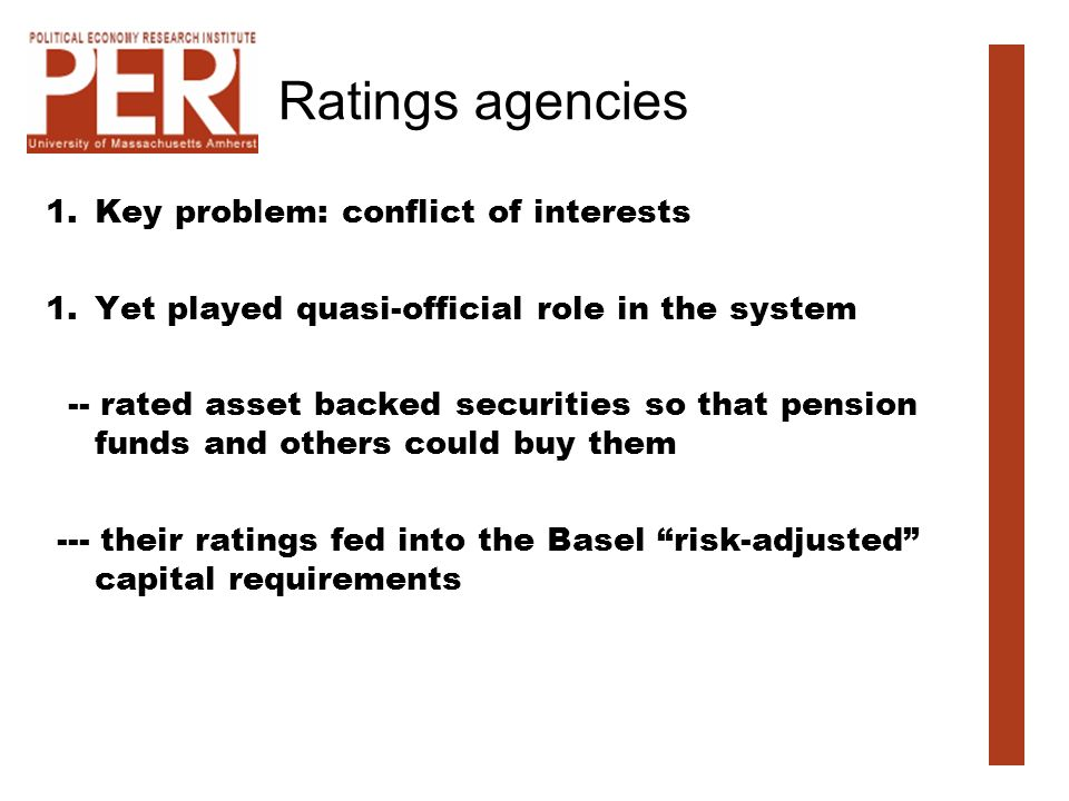 Ratings agencies 1.Key problem: conflict of interests 1.Yet played quasi-official role in the system -- rated asset backed securities so that pension funds and others could buy them --- their ratings fed into the Basel risk-adjusted capital requirements