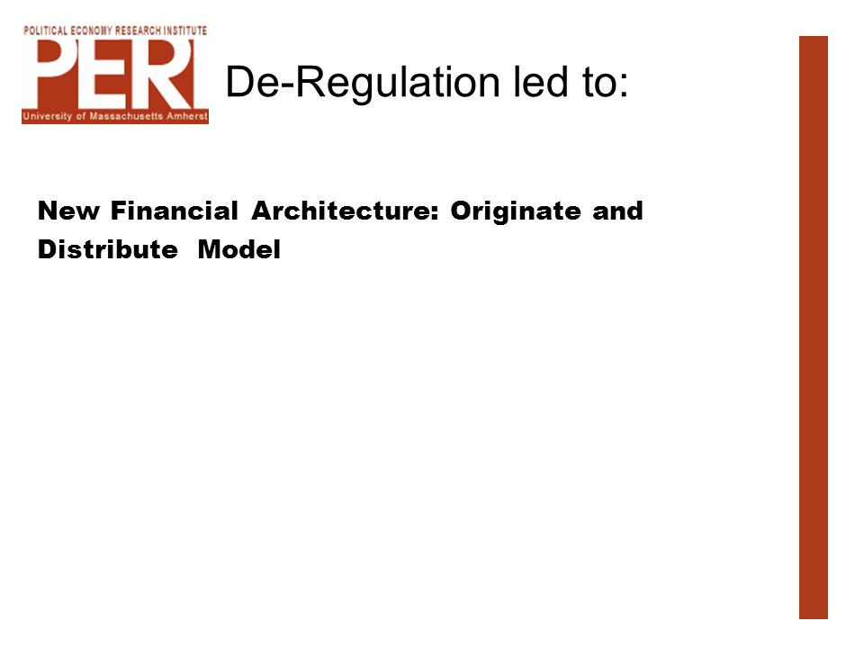 De-Regulation led to: New Financial Architecture: Originate and Distribute Model