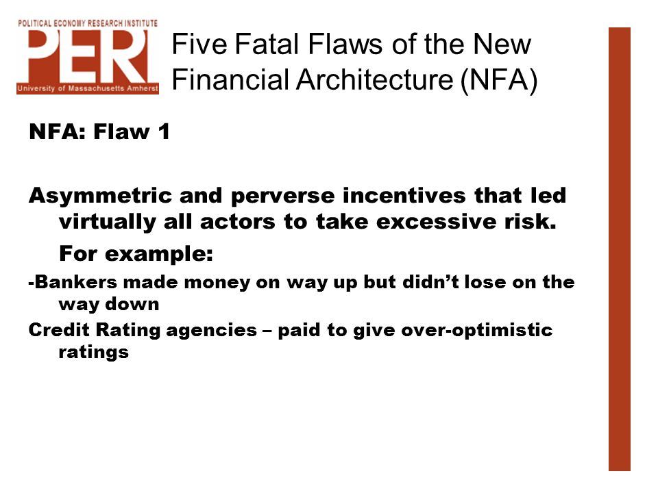 Five Fatal Flaws of the New Financial Architecture (NFA) NFA: Flaw 1 Asymmetric and perverse incentives that led virtually all actors to take excessive risk.