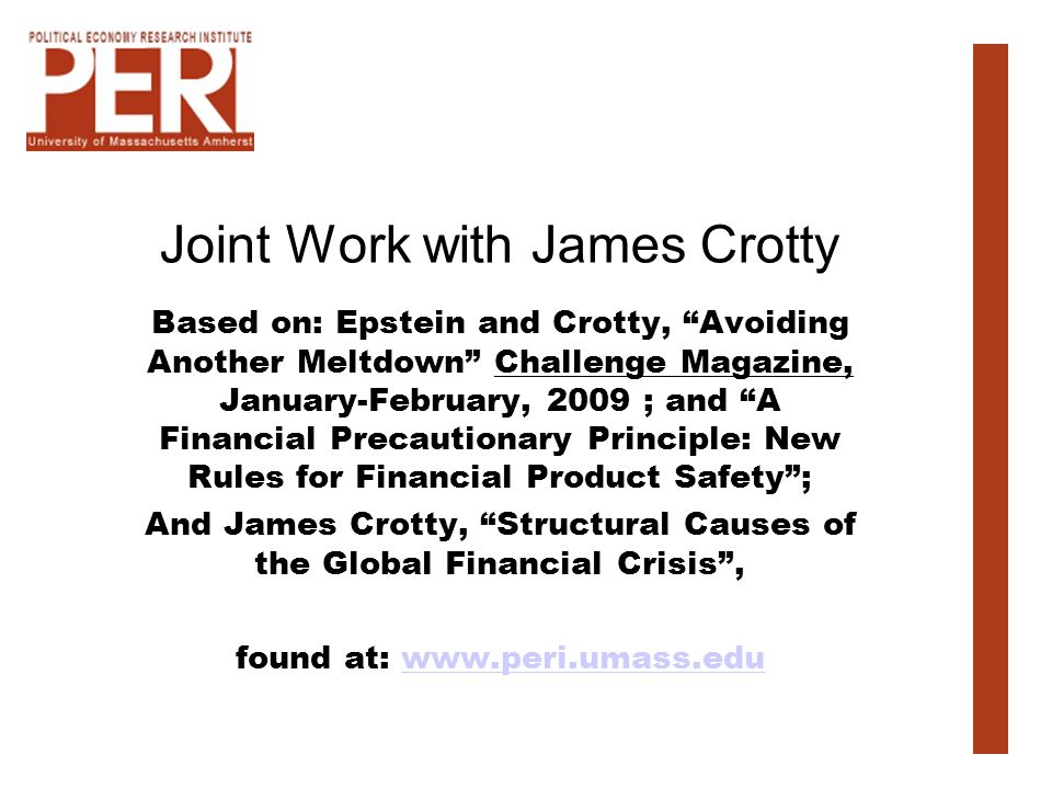 Joint Work with James Crotty Based on: Epstein and Crotty, Avoiding Another Meltdown Challenge Magazine, January-February, 2009 ; and A Financial Precautionary Principle: New Rules for Financial Product Safety; And James Crotty, Structural Causes of the Global Financial Crisis, found at: www.peri.umass.eduwww.peri.umass.edu