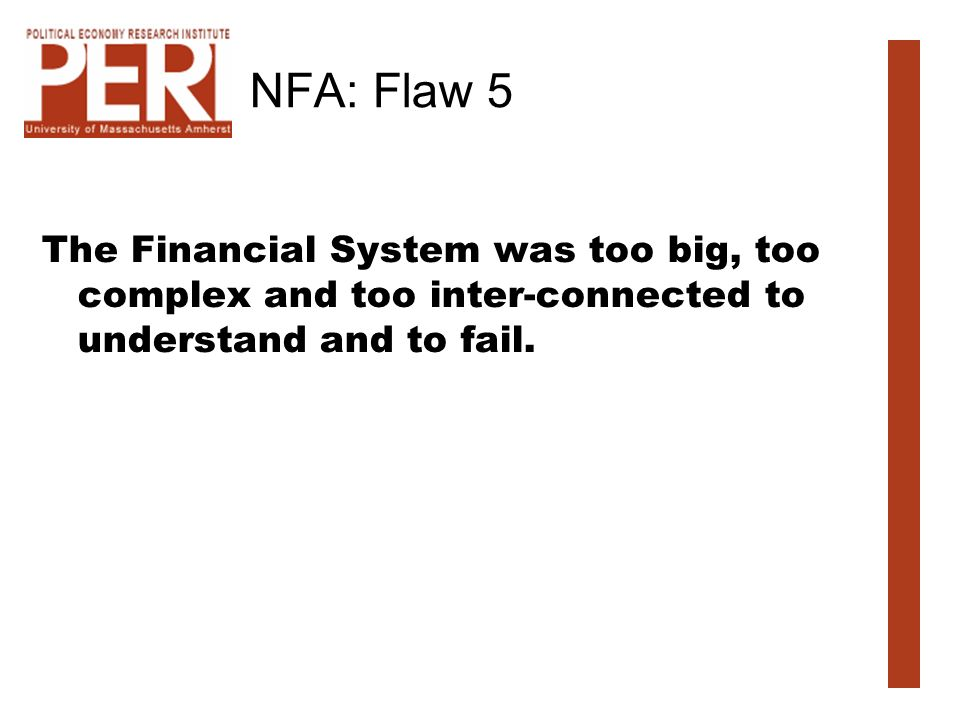 NFA: Flaw 5 The Financial System was too big, too complex and too inter-connected to understand and to fail.
