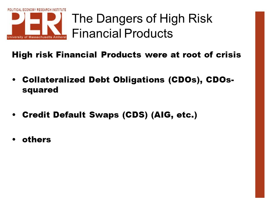 The Dangers of High Risk Financial Products High risk Financial Products were at root of crisis Collateralized Debt Obligations (CDOs), CDOs- squared Credit Default Swaps (CDS) (AIG, etc.) others
