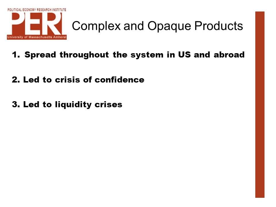 Complex and Opaque Products 1.Spread throughout the system in US and abroad 2. Led to crisis of confidence 3. Led to liquidity crises