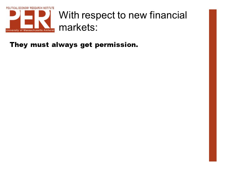 With respect to new financial markets: They must always get permission.