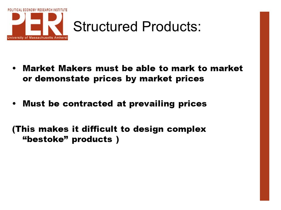 Structured Products: Market Makers must be able to mark to market or demonstate prices by market prices Must be contracted at prevailing prices (This makes it difficult to design complex bestoke products )