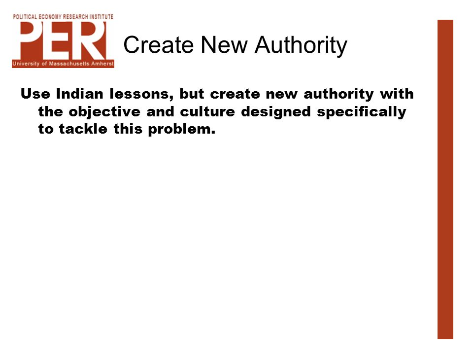 Create New Authority Use Indian lessons, but create new authority with the objective and culture designed specifically to tackle this problem.