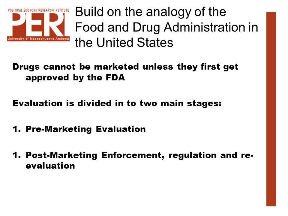 Build on the analogy of the Food and Drug Administration in the United States Drugs cannot be marketed unless they first get approved by the FDA Evaluation is divided in to two main stages: 1.Pre-Marketing Evaluation 1.Post-Marketing Enforcement, regulation and re- evaluation