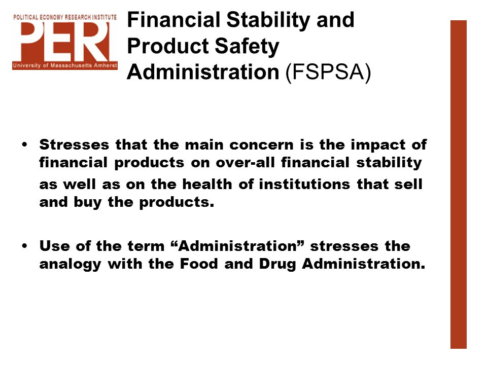 Financial Stability and Product Safety Administration (FSPSA) Stresses that the main concern is the impact of financial products on over-all financial stability as well as on the health of institutions that sell and buy the products.