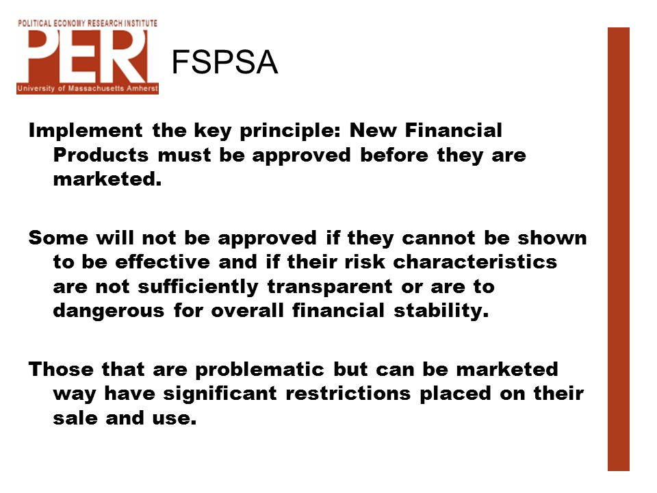 FSPSA Implement the key principle: New Financial Products must be approved before they are marketed. Some will not be approved if they cannot be shown
