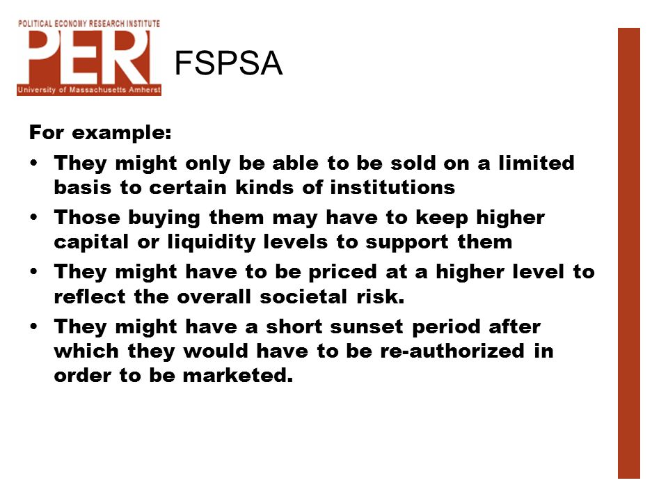 FSPSA For example: They might only be able to be sold on a limited basis to certain kinds of institutions Those buying them may have to keep higher capital or liquidity levels to support them They might have to be priced at a higher level to reflect the overall societal risk.