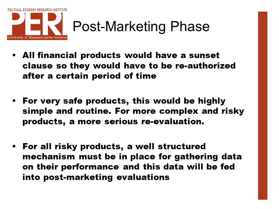 Post-Marketing Phase All financial products would have a sunset clause so they would have to be re-authorized after a certain period of time For very safe products, this would be highly simple and routine.
