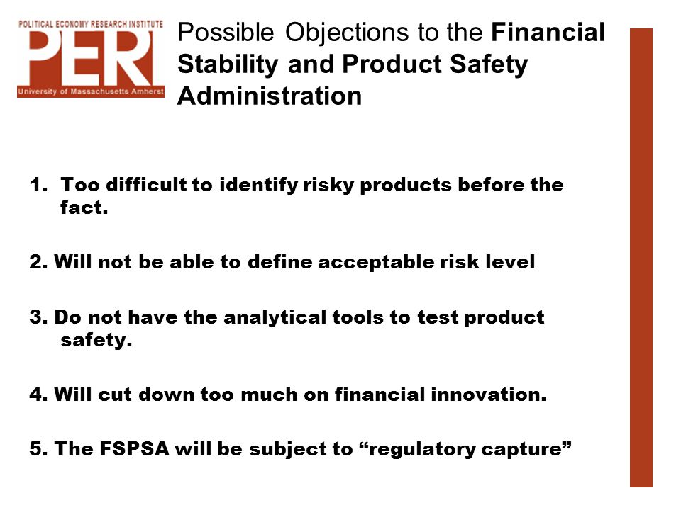 Possible Objections to the Financial Stability and Product Safety Administration 1.Too difficult to identify risky products before the fact. 2. Will n