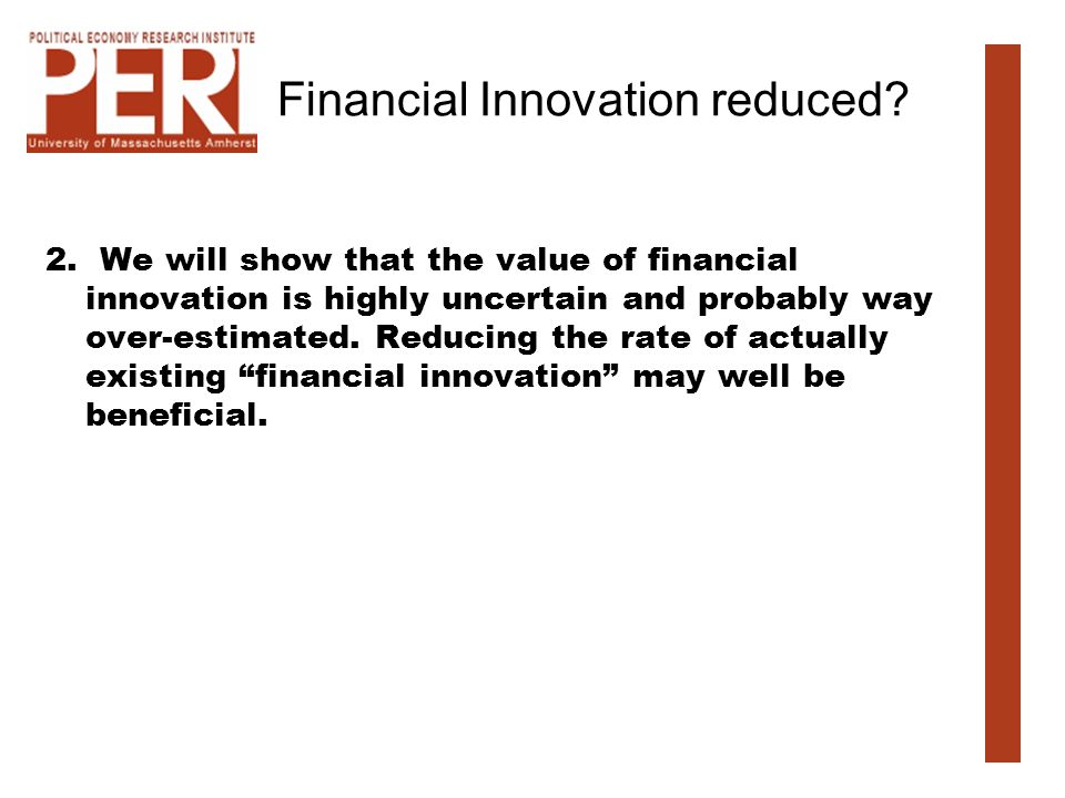 Financial Innovation reduced? 2. We will show that the value of financial innovation is highly uncertain and probably way over-estimated. Reducing the