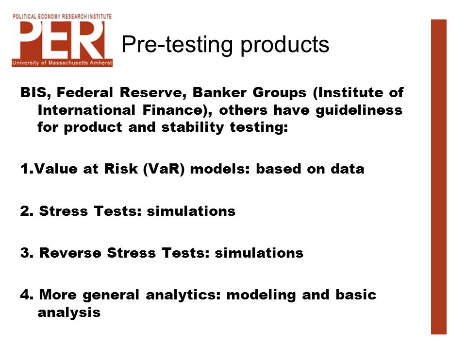 Pre-testing products BIS, Federal Reserve, Banker Groups (Institute of International Finance), others have guideliness for product and stability testing: 1.Value at Risk (VaR) models: based on data 2.