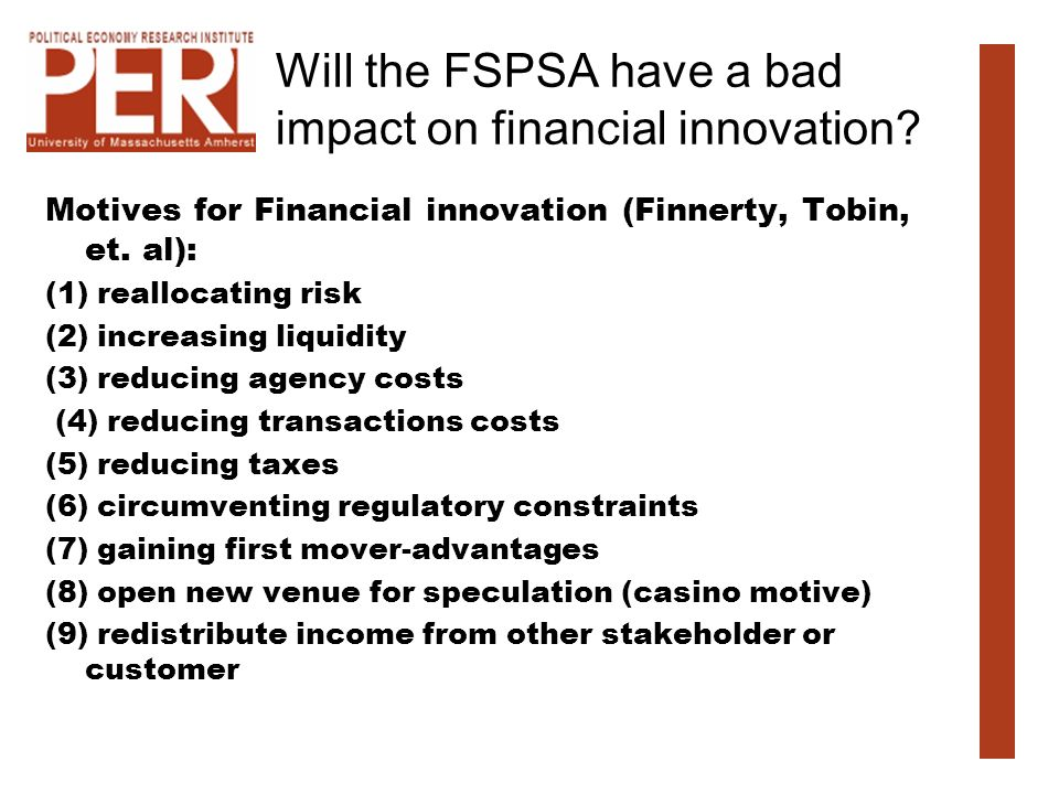 Will the FSPSA have a bad impact on financial innovation? Motives for Financial innovation (Finnerty, Tobin, et. al): (1) reallocating risk (2) increa