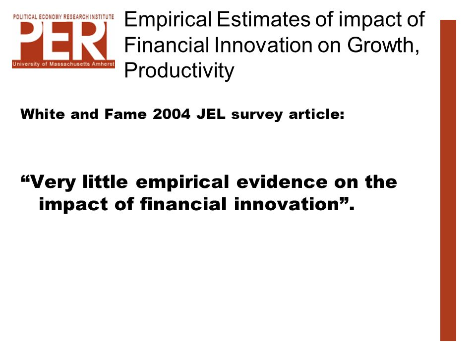 Empirical Estimates of impact of Financial Innovation on Growth, Productivity White and Fame 2004 JEL survey article: Very little empirical evidence o