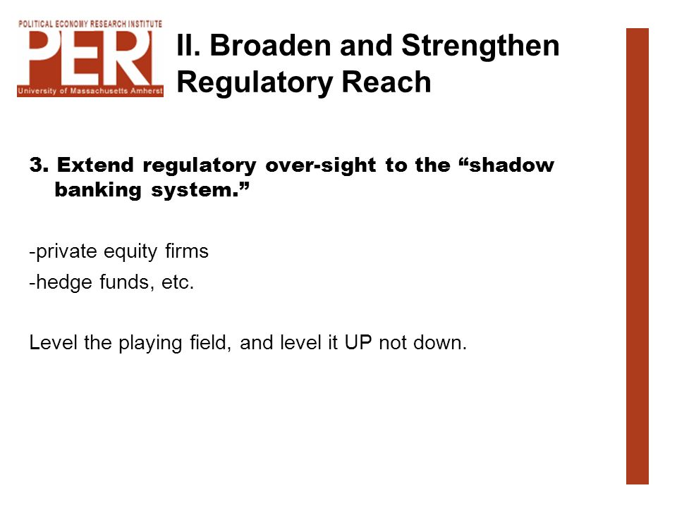 II. Broaden and Strengthen Regulatory Reach 3. Extend regulatory over-sight to the shadow banking system. -private equity firms -hedge funds, etc. Lev