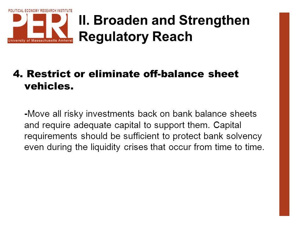 II. Broaden and Strengthen Regulatory Reach 4. Restrict or eliminate off-balance sheet vehicles. -Move all risky investments back on bank balance shee