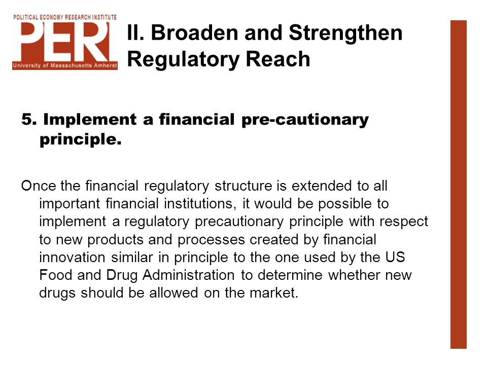 II. Broaden and Strengthen Regulatory Reach 5. Implement a financial pre-cautionary principle. Once the financial regulatory structure is extended to