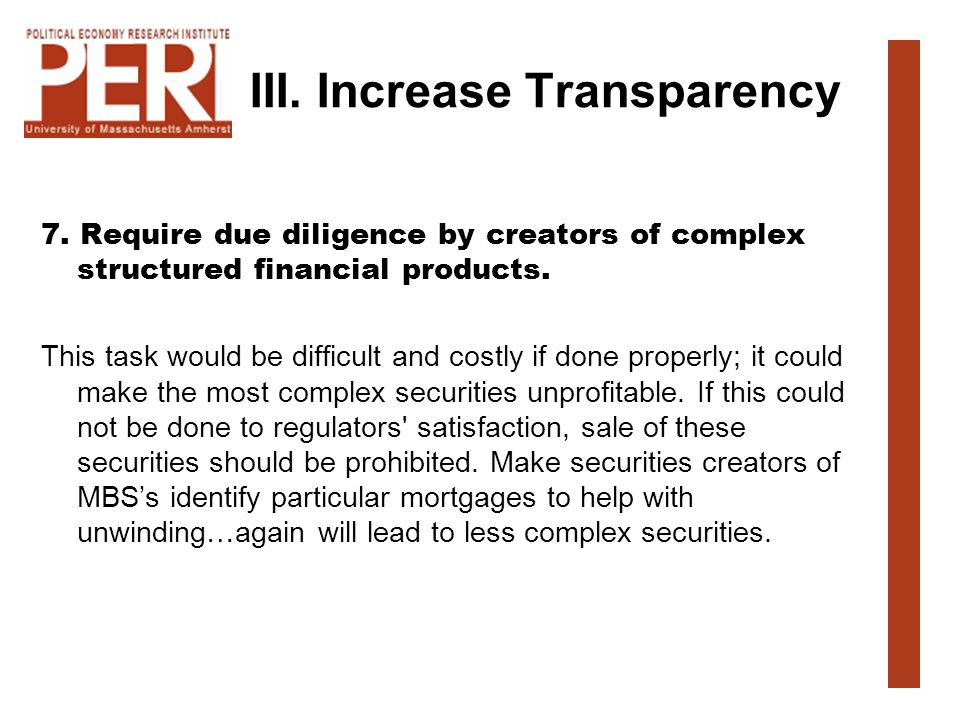 III. Increase Transparency 7. Require due diligence by creators of complex structured financial products. This task would be difficult and costly if d