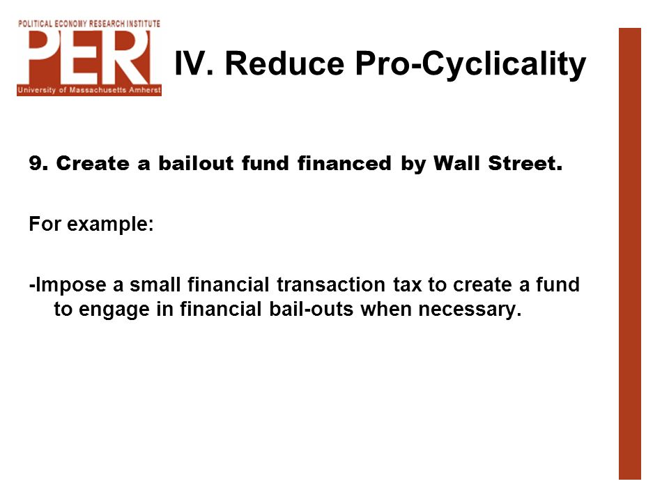 IV. Reduce Pro-Cyclicality 9. Create a bailout fund financed by Wall Street. For example: -Impose a small financial transaction tax to create a fund t