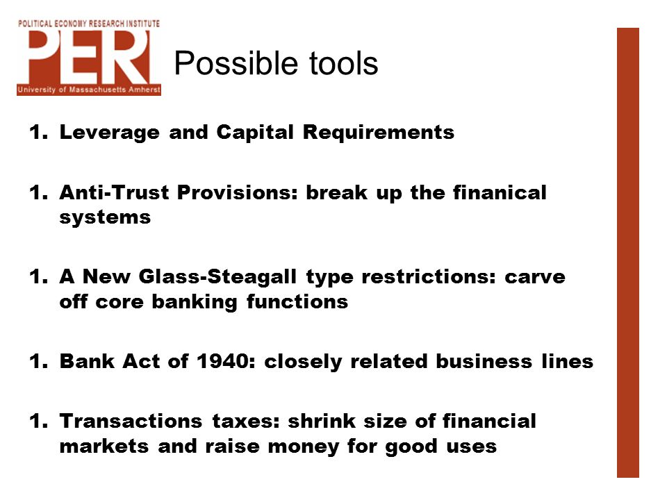 Possible tools 1.Leverage and Capital Requirements 1.Anti-Trust Provisions: break up the finanical systems 1.A New Glass-Steagall type restrictions: carve off core banking functions 1.Bank Act of 1940: closely related business lines 1.Transactions taxes: shrink size of financial markets and raise money for good uses