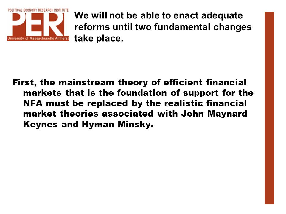 We will not be able to enact adequate reforms until two fundamental changes take place. First, the mainstream theory of efficient financial markets th