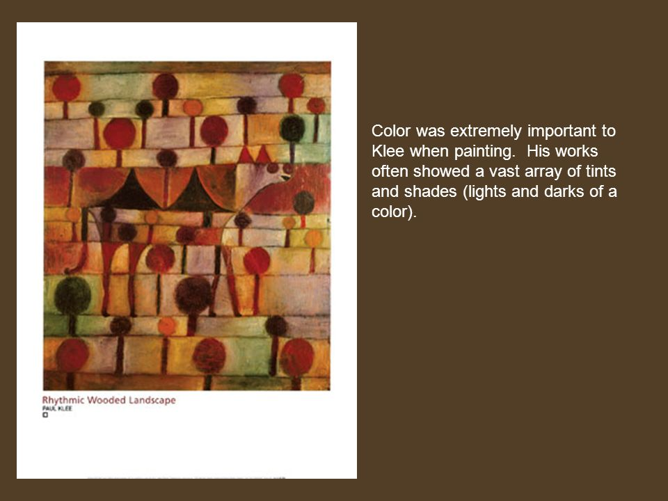 Color was extremely important to Klee when painting. His works often showed a vast array of tints and shades (lights and darks of a color).
