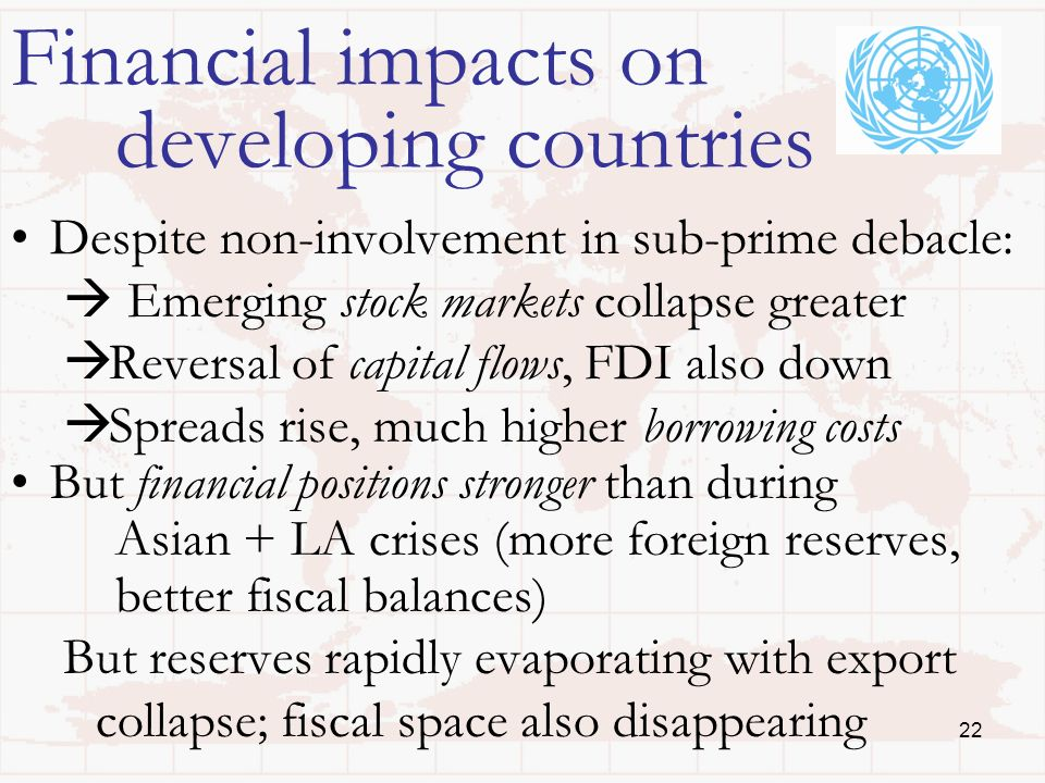 22 Financial impacts on developing countries Despite non-involvement in sub-prime debacle: Emerging stock markets collapse greater Reversal of capital flows, FDI also down Spreads rise, much higher borrowing costs But financial positions stronger than during Asian + LA crises (more foreign reserves, better fiscal balances) But reserves rapidly evaporating with export collapse; fiscal space also disappearing