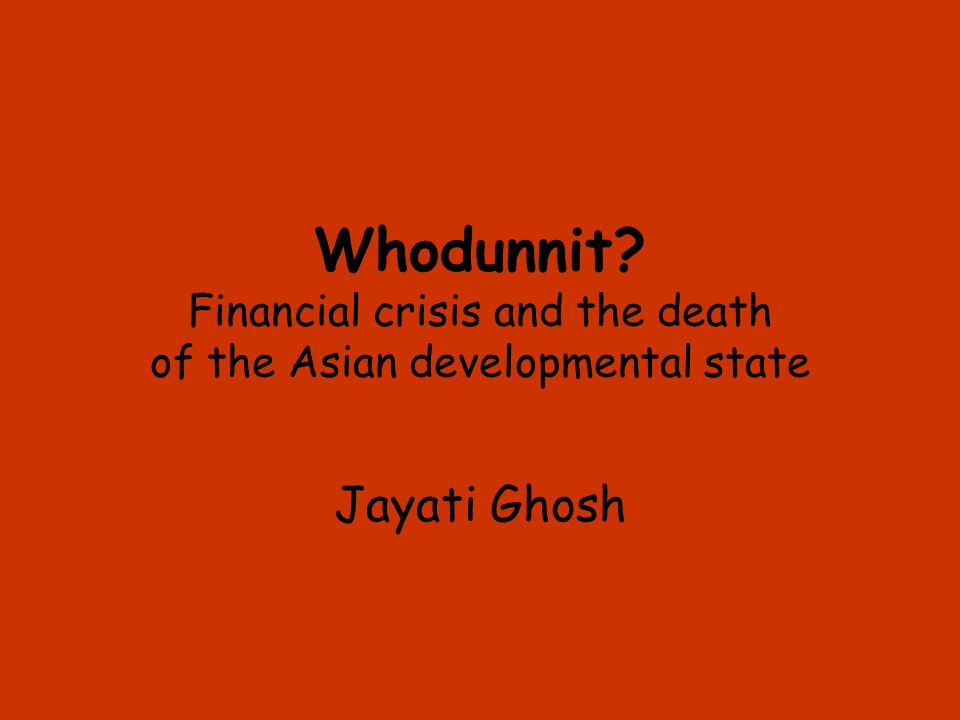 Whodunnit? Financial crisis and the death of the Asian developmental state Jayati Ghosh