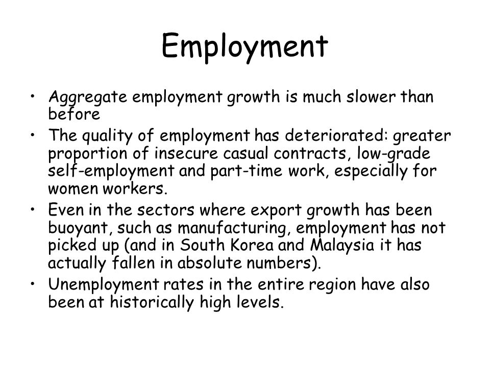 Employment Aggregate employment growth is much slower than before The quality of employment has deteriorated: greater proportion of insecure casual contracts, low-grade self-employment and part-time work, especially for women workers.