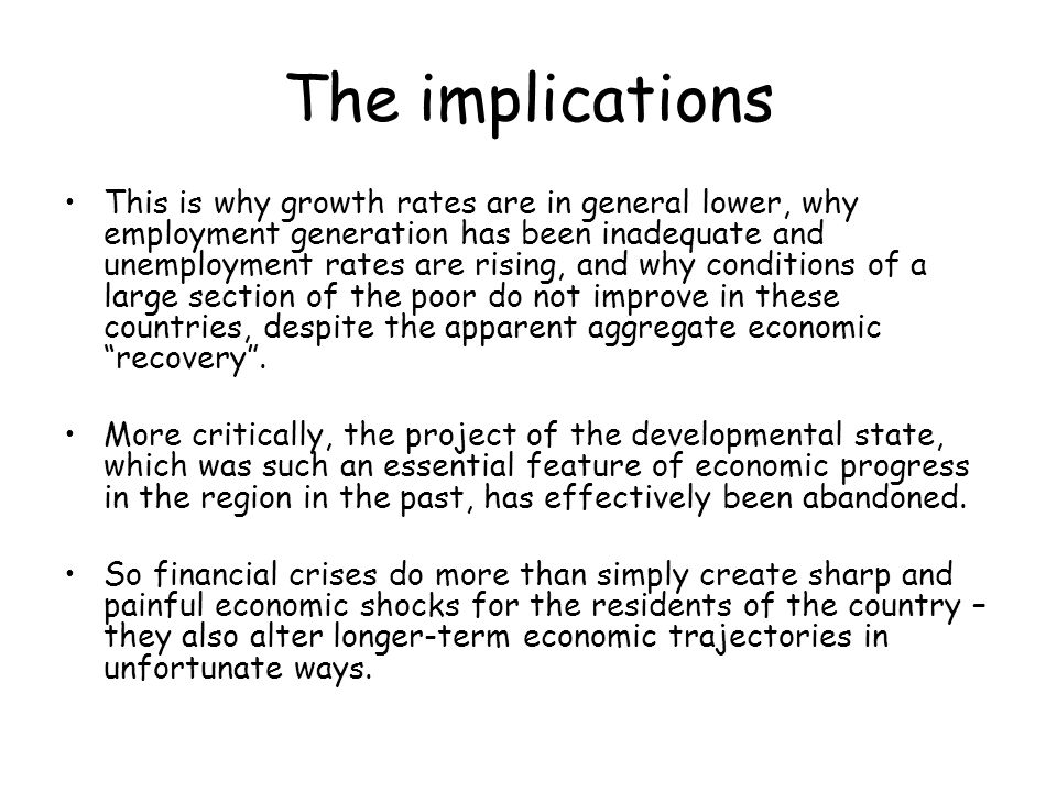 The implications This is why growth rates are in general lower, why employment generation has been inadequate and unemployment rates are rising, and why conditions of a large section of the poor do not improve in these countries, despite the apparent aggregate economic recovery.