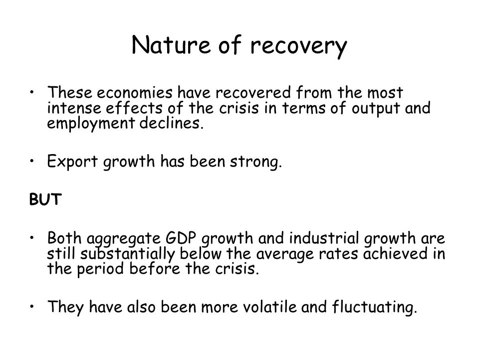 Nature of recovery These economies have recovered from the most intense effects of the crisis in terms of output and employment declines.