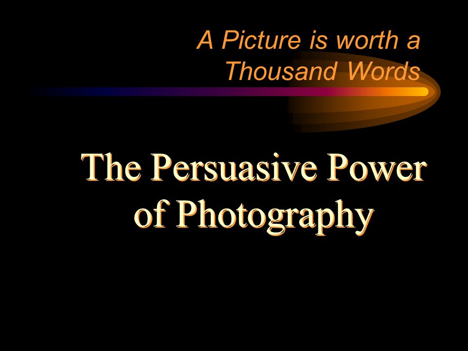 A Picture is worth a Thousand Words The Persuasive Power of Photography The Persuasive Power of Photography
