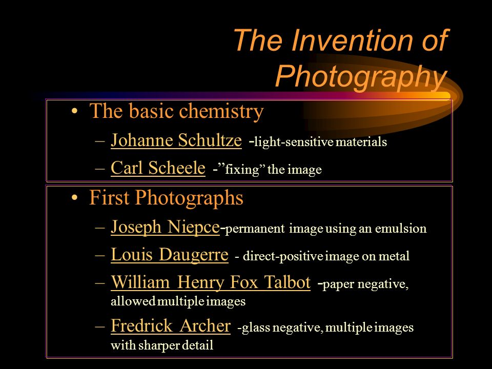 The Invention of Photography The basic chemistry –Johanne Schultze - light-sensitive materials –Carl Scheele - fixing the image First Photographs –Joseph Niepce- permanent image using an emulsion –Louis Daugerre - direct-positive image on metal –William Henry Fox Talbot - paper negative, allowed multiple images –Fredrick Archer -glass negative, multiple images with sharper detail